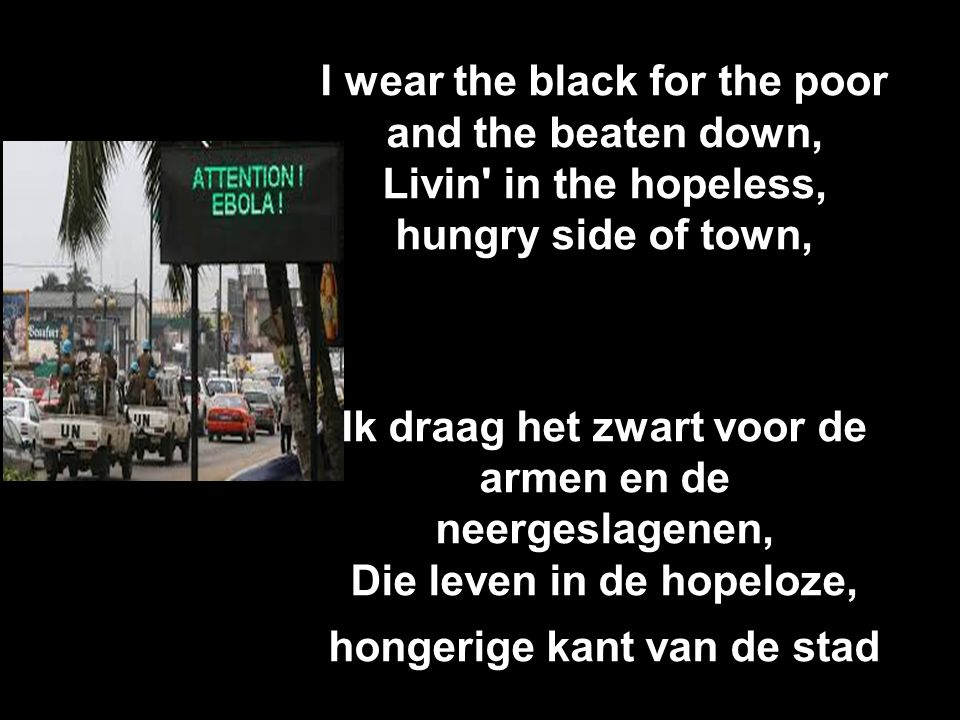 I wear the black for the poor and the beaten down, Livin in the hopeless, hungry side of town, Ik draag het zwart voor de armen en de neergeslagenen, Die leven in de hopeloze, hongerige kant van de stad