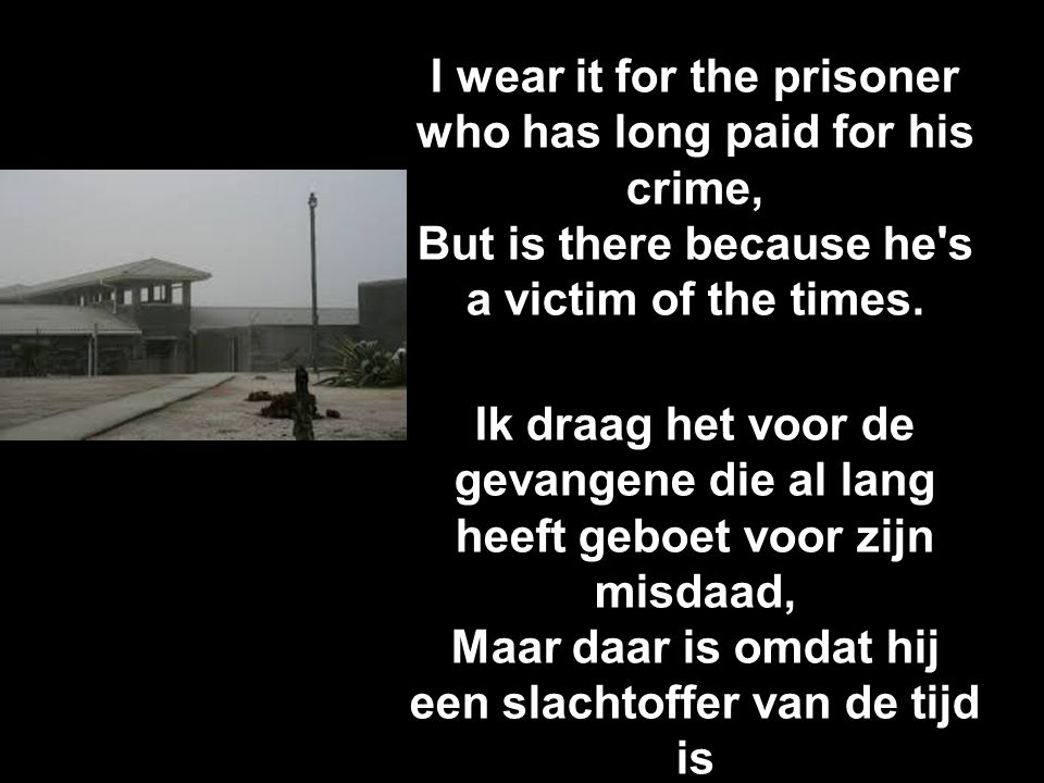 I wear it for the prisoner who has long paid for his crime, But is there because he's a victim of the times. Ik draag het voor de gevangene die al lan