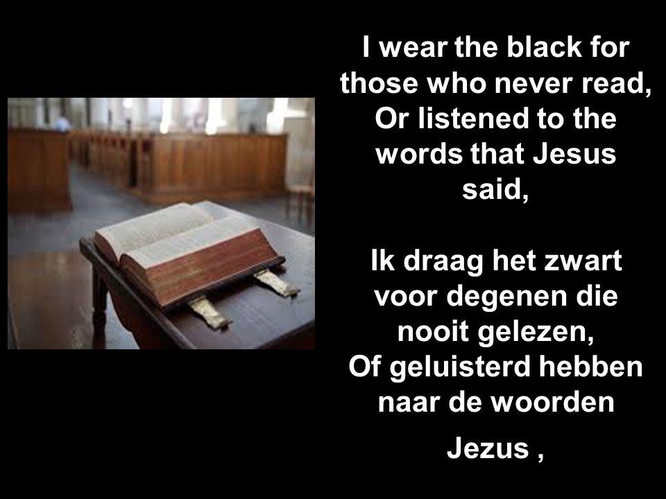 I wear the black for those who never read, Or listened to the words that Jesus said, Ik draag het zwart voor degenen die nooit gelezen, Of geluisterd