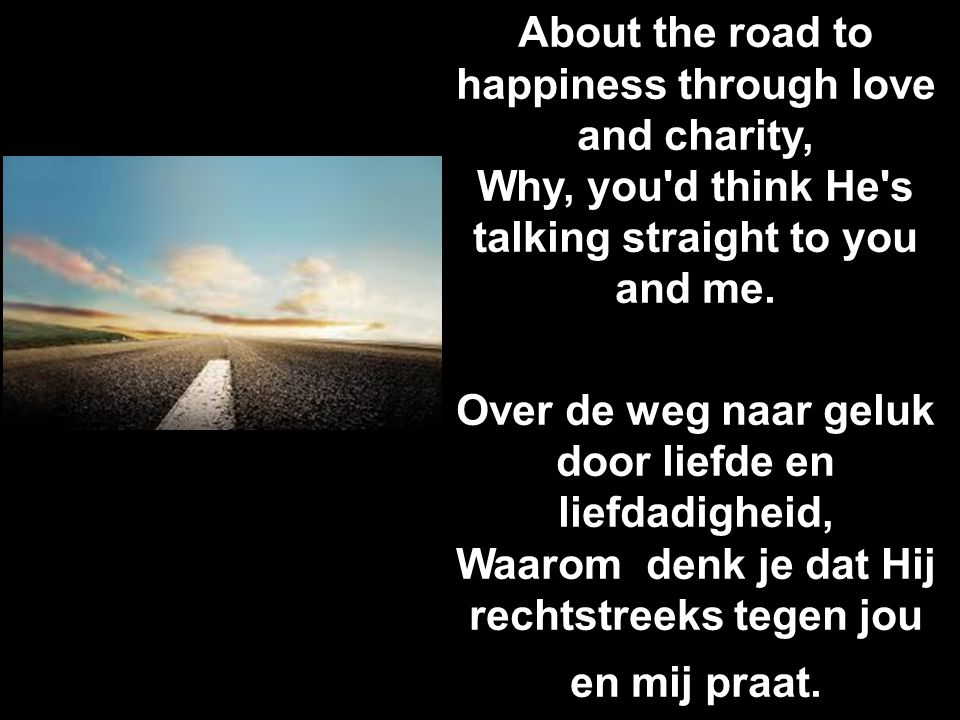 About the road to happiness through love and charity, Why, you'd think He's talking straight to you and me. Over de weg naar geluk door liefde en lief
