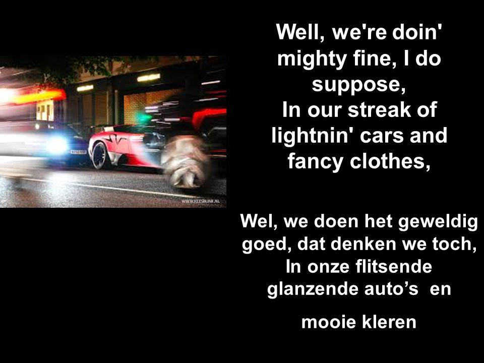 Well, we're doin' mighty fine, I do suppose, In our streak of lightnin' cars and fancy clothes, Wel, we doen het geweldig goed, dat denken we toch, In