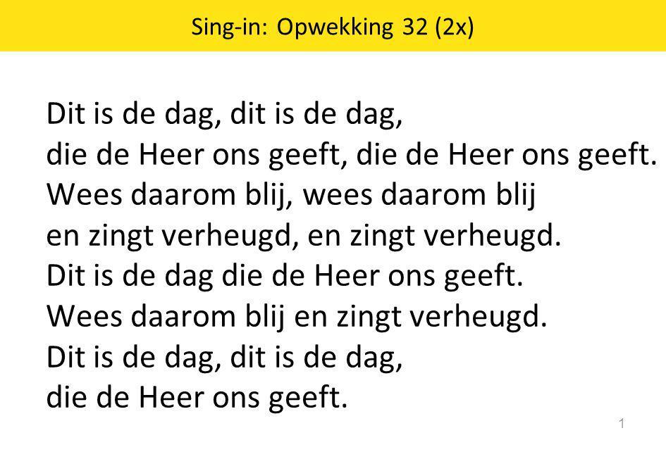 Sing-in: Opwekking 32 (2x) 1 Dit is de dag, dit is de dag, die de Heer ons geeft, die de Heer ons geeft. Wees daarom blij, wees daarom blij en zingt v