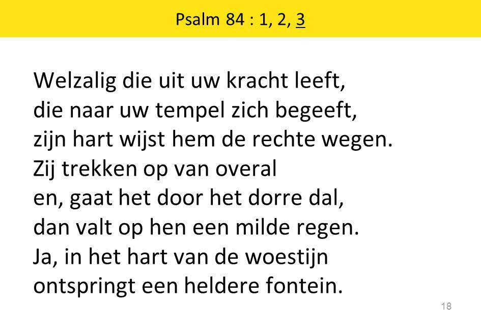 Psalm 84 : 1, 2, 3 18 Welzalig die uit uw kracht leeft, die naar uw tempel zich begeeft, zijn hart wijst hem de rechte wegen. Zij trekken op van overa