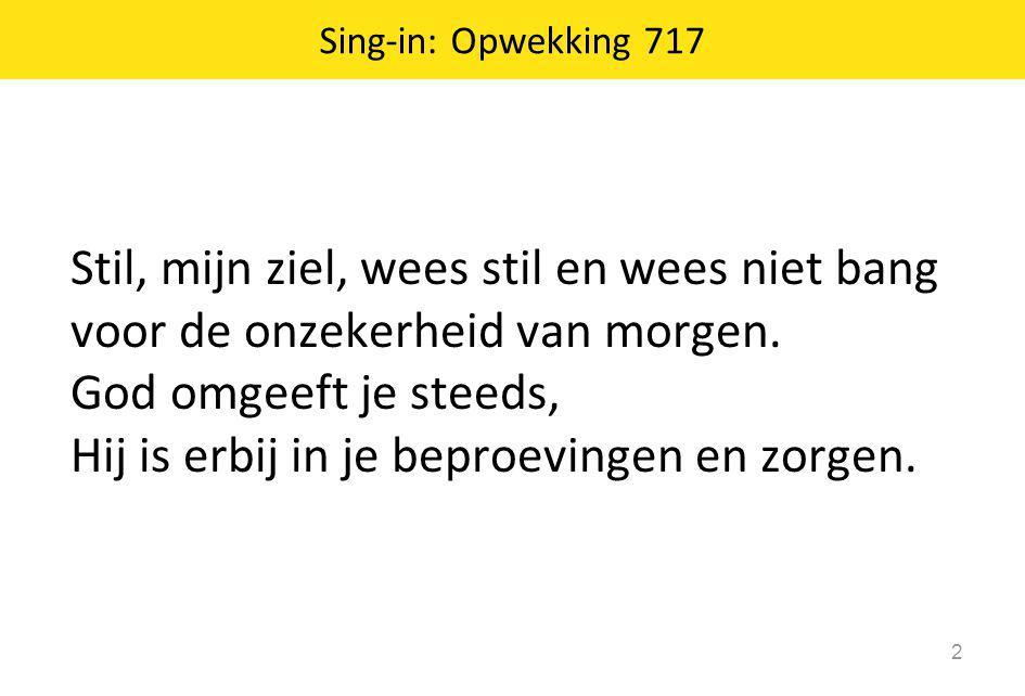 Sing-in: Opwekking 717 2 Stil, mijn ziel, wees stil en wees niet bang voor de onzekerheid van morgen. God omgeeft je steeds, Hij is erbij in je beproe