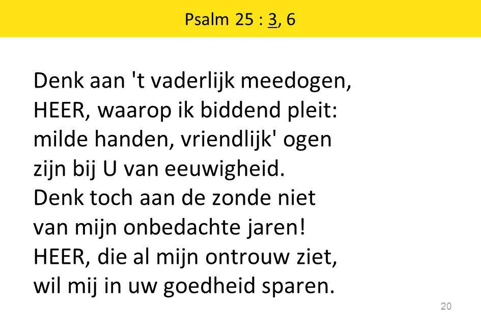 Psalm 25 : 3, 6 20 Denk aan 't vaderlijk meedogen, HEER, waarop ik biddend pleit: milde handen, vriendlijk' ogen zijn bij U van eeuwigheid. Denk toch