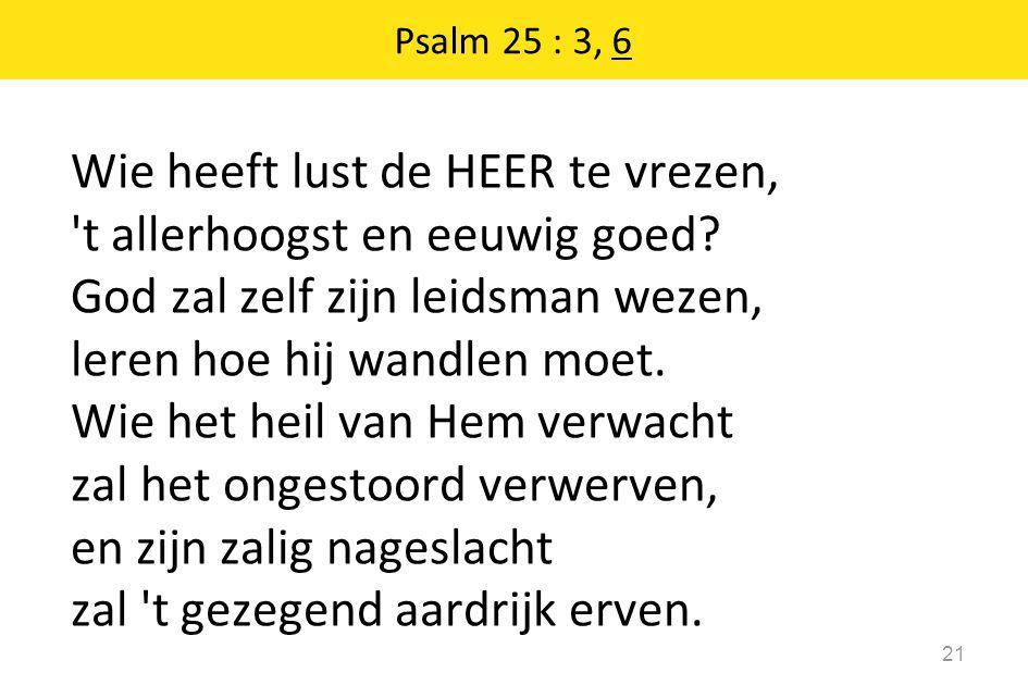 Psalm 25 : 3, 6 21 Wie heeft lust de HEER te vrezen, 't allerhoogst en eeuwig goed? God zal zelf zijn leidsman wezen, leren hoe hij wandlen moet. Wie