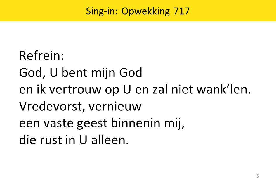 Sing-in: Opwekking 717 3 Refrein: God, U bent mijn God en ik vertrouw op U en zal niet wank'len. Vredevorst, vernieuw een vaste geest binnenin mij, di