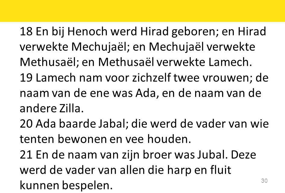 18 En bij Henoch werd Hirad geboren; en Hirad verwekte Mechujaël; en Mechujaël verwekte Methusaël; en Methusaël verwekte Lamech. 19 Lamech nam voor zi