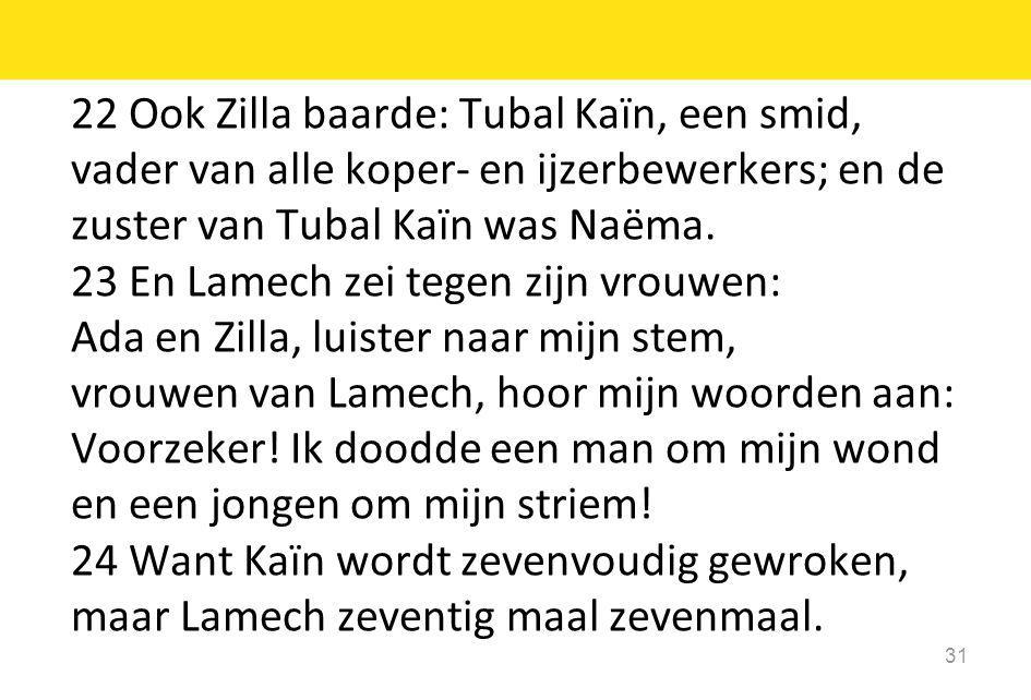 22 Ook Zilla baarde: Tubal Kaïn, een smid, vader van alle koper- en ijzerbewerkers; en de zuster van Tubal Kaïn was Naëma. 23 En Lamech zei tegen zijn