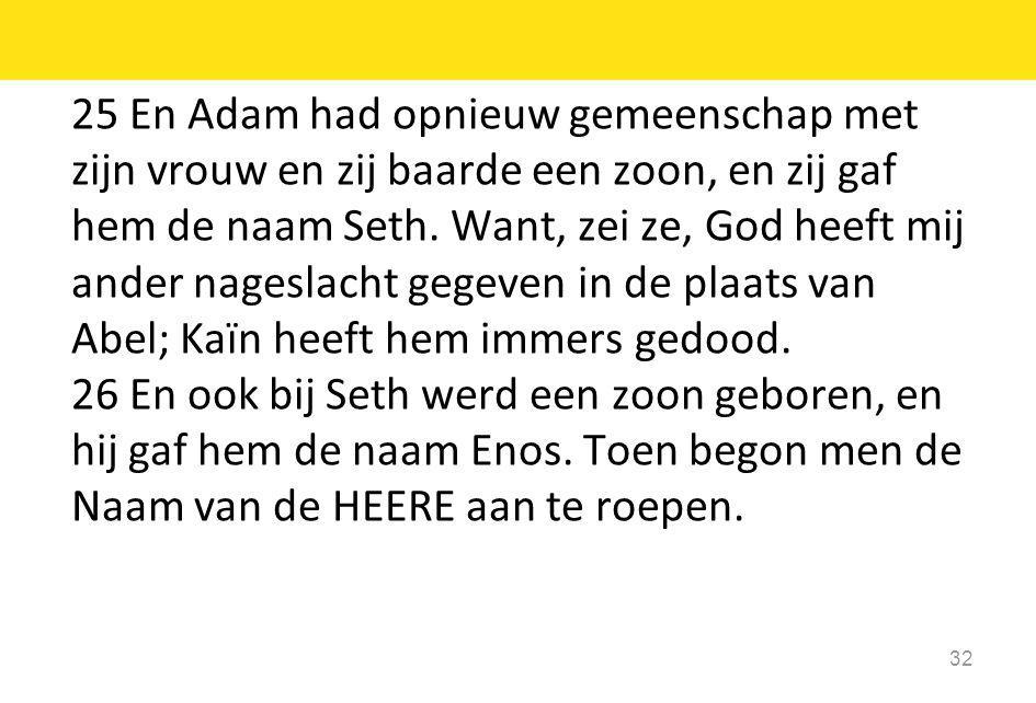 25 En Adam had opnieuw gemeenschap met zijn vrouw en zij baarde een zoon, en zij gaf hem de naam Seth. Want, zei ze, God heeft mij ander nageslacht ge