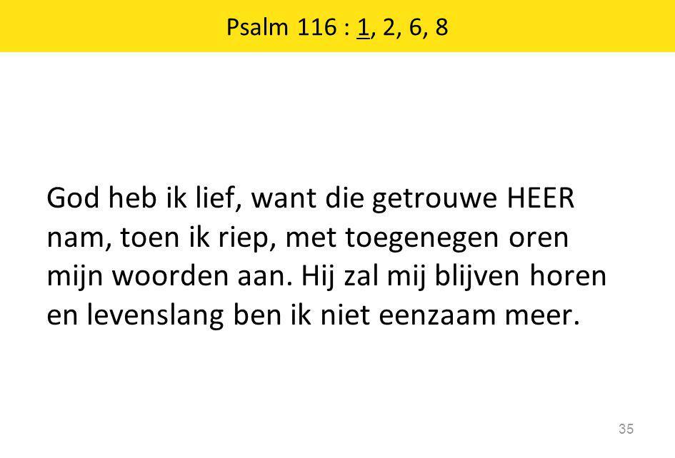 God heb ik lief, want die getrouwe HEER nam, toen ik riep, met toegenegen oren mijn woorden aan. Hij zal mij blijven horen en levenslang ben ik niet e
