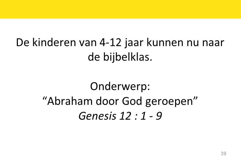 """De kinderen van 4-12 jaar kunnen nu naar de bijbelklas. Onderwerp: """"Abraham door God geroepen"""" Genesis 12 : 1 - 9 39"""