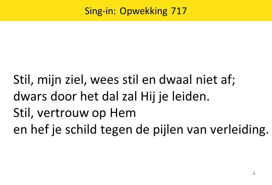 Sing-in: Opwekking 717 4 Stil, mijn ziel, wees stil en dwaal niet af; dwars door het dal zal Hij je leiden. Stil, vertrouw op Hem en hef je schild teg