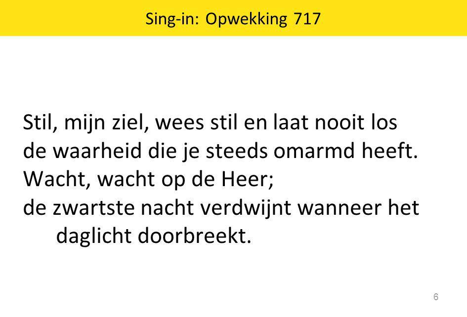 Sing-in: Opwekking 717 6 Stil, mijn ziel, wees stil en laat nooit los de waarheid die je steeds omarmd heeft. Wacht, wacht op de Heer; de zwartste nac