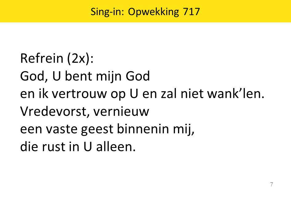 Sing-in: Opwekking 717 7 Refrein (2x): God, U bent mijn God en ik vertrouw op U en zal niet wank'len. Vredevorst, vernieuw een vaste geest binnenin mi