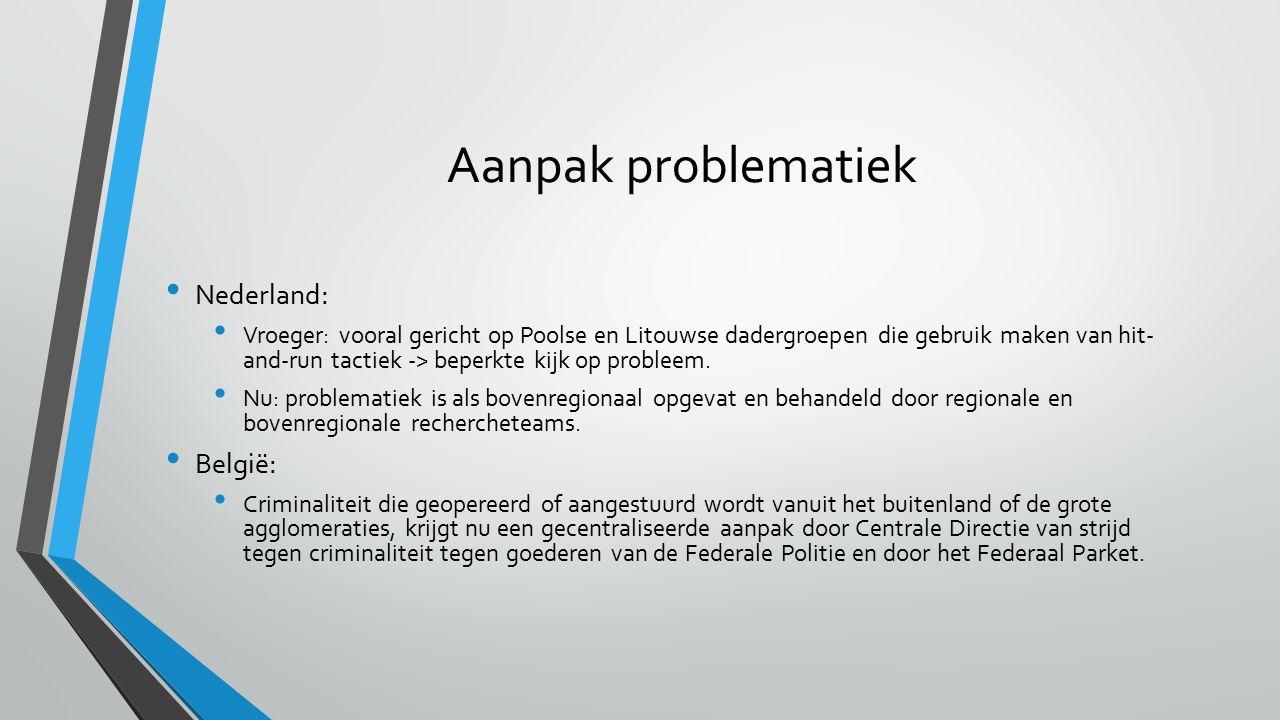 Aanpak problematiek Nederland: Vroeger: vooral gericht op Poolse en Litouwse dadergroepen die gebruik maken van hit- and-run tactiek -> beperkte kijk op probleem.