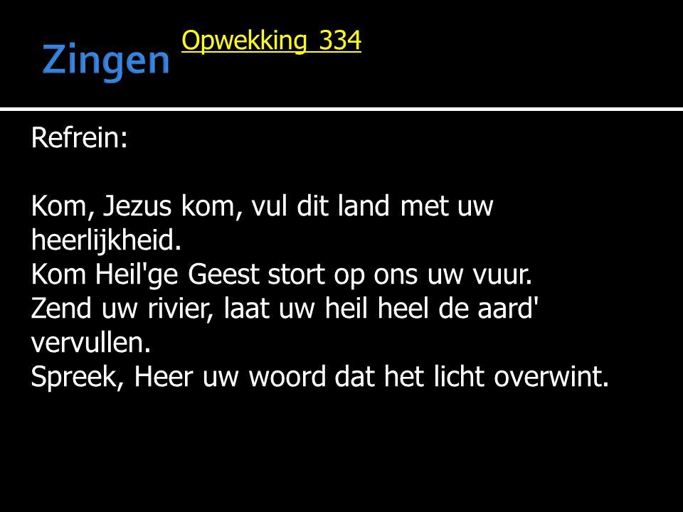 Opwekking 334 Refrein: Kom, Jezus kom, vul dit land met uw heerlijkheid. Kom Heil'ge Geest stort op ons uw vuur. Zend uw rivier, laat uw heil heel de