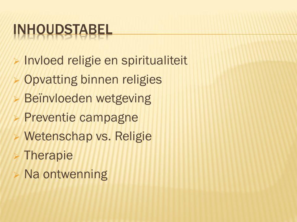  Invloed religie en spiritualiteit  Opvatting binnen religies  Beïnvloeden wetgeving  Preventie campagne  Wetenschap vs.