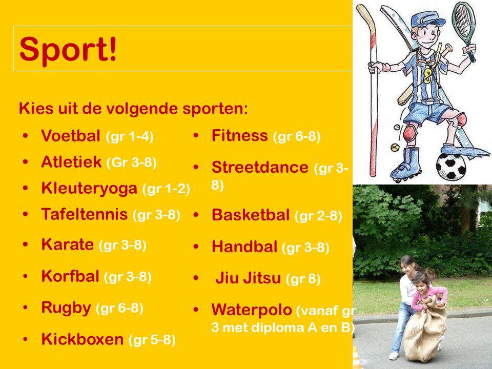 Kies uit de volgende sporten: Voetbal (gr 1-4) Atletiek (Gr 3-8) Kleuteryoga (gr 1-2) Tafeltennis (gr 3-8) Karate (gr 3-8) Korfbal (gr 3-8) Rugby (gr 6-8) Kickboxen (gr 5-8) Fitness (gr 6-8) Streetdance (gr 3- 8) Basketbal (gr 2-8) Handbal (gr 3-8) Jiu Jitsu (gr 8) Waterpolo (vanaf gr 3 met diploma A en B)