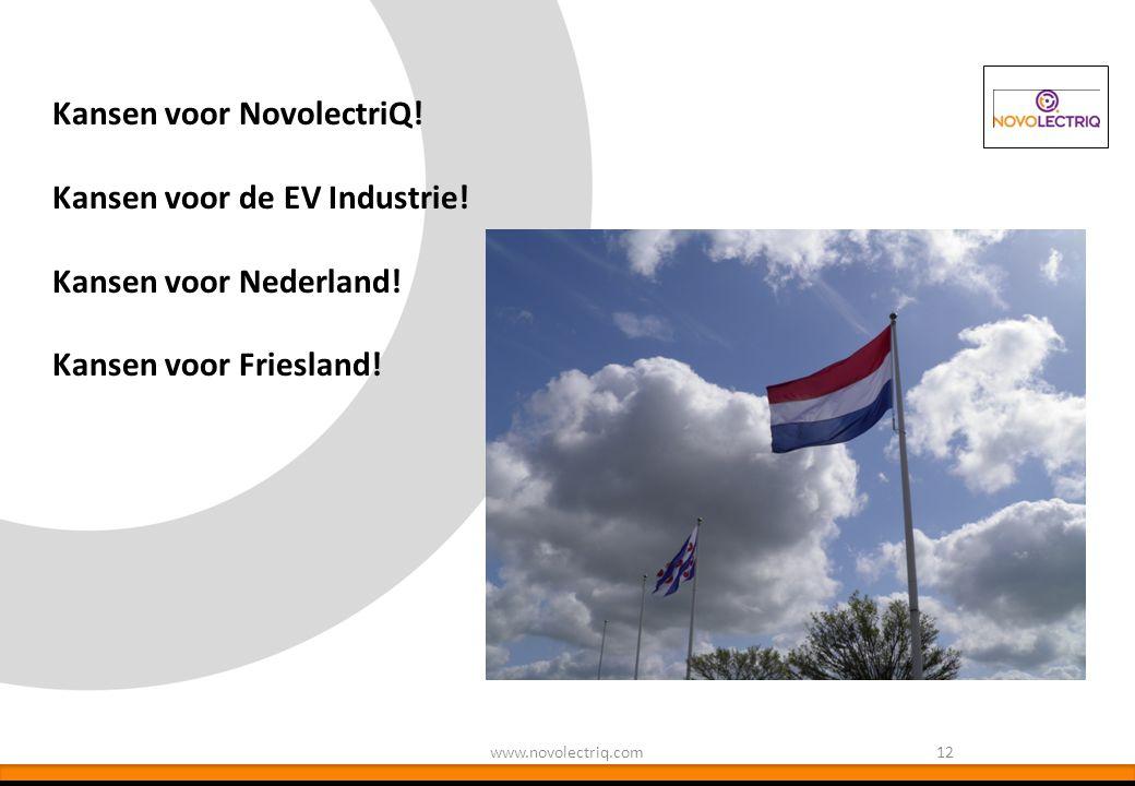 Kansen voor NovolectriQ! Kansen voor de EV Industrie! Kansen voor Nederland! Kansen voor Friesland! 12www.novolectriq.com