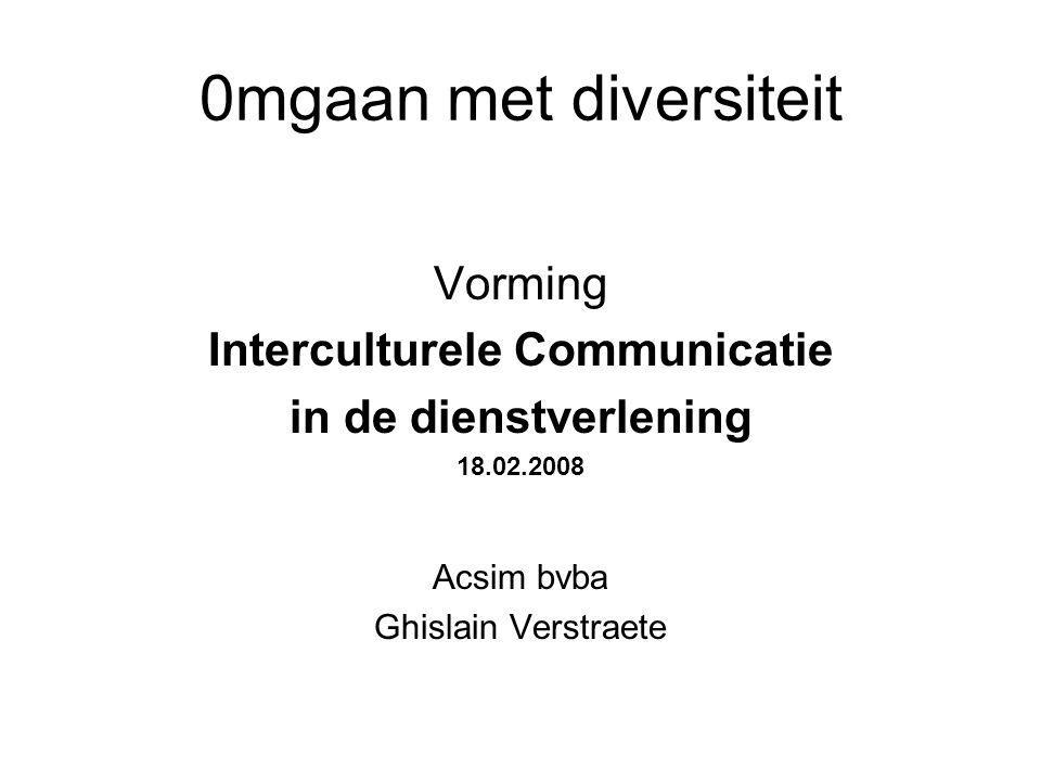 0mgaan met diversiteit Vorming Interculturele Communicatie in de dienstverlening 18.02.2008 Acsim bvba Ghislain Verstraete