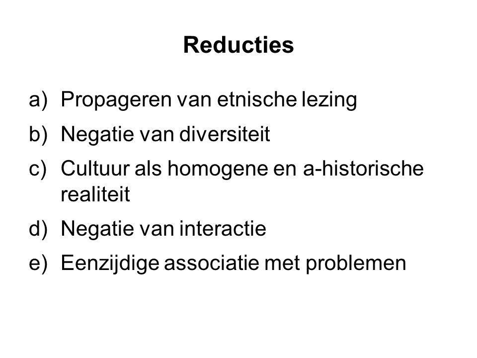 Reducties a)Propageren van etnische lezing b)Negatie van diversiteit c)Cultuur als homogene en a-historische realiteit d)Negatie van interactie e)Eenz