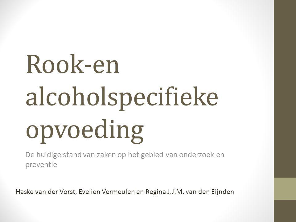 Rook-en alcoholspecifieke opvoeding De huidige stand van zaken op het gebied van onderzoek en preventie Haske van der Vorst, Evelien Vermeulen en Regi