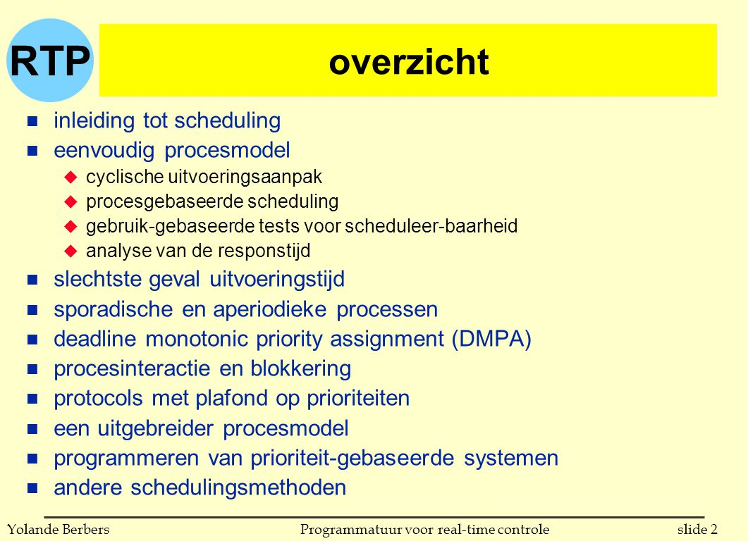 RTP slide 3Programmatuur voor real-time controleYolande Berbers (Non)-Preemptive Scheduling New ReadyRunning Waiting Terminated chosen I/O or event I/O or event completion 1 2 3 4 SchedulingWhen?Release CPU Non-Preemptive:(1) + (2)Volontarily Preemptive:(1) + (2) + (3) + (4)Every Interrupt