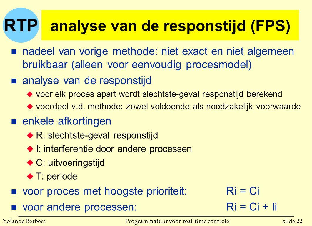 RTP slide 22Programmatuur voor real-time controleYolande Berbers analyse van de responstijd (FPS) n nadeel van vorige methode: niet exact en niet algemeen bruikbaar (alleen voor eenvoudig procesmodel) n analyse van de responstijd u voor elk proces apart wordt slechtste-geval responstijd berekend u voordeel v.d.