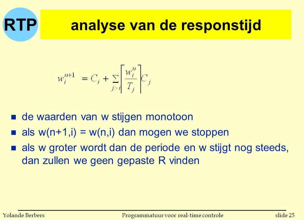 RTP slide 25Programmatuur voor real-time controleYolande Berbers analyse van de responstijd n de waarden van w stijgen monotoon n als w(n+1,i) = w(n,i) dan mogen we stoppen n als w groter wordt dan de periode en w stijgt nog steeds, dan zullen we geen gepaste R vinden