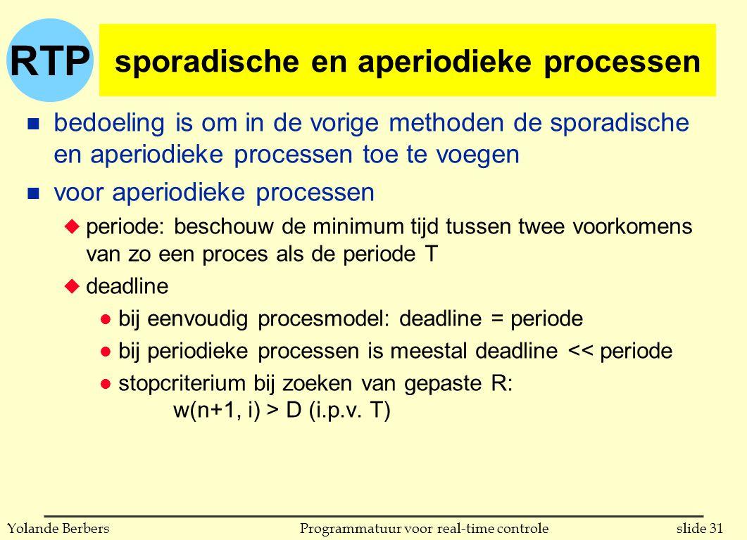 RTP slide 31Programmatuur voor real-time controleYolande Berbers sporadische en aperiodieke processen n bedoeling is om in de vorige methoden de sporadische en aperiodieke processen toe te voegen n voor aperiodieke processen u periode: beschouw de minimum tijd tussen twee voorkomens van zo een proces als de periode T u deadline l bij eenvoudig procesmodel: deadline = periode l bij periodieke processen is meestal deadline << periode l stopcriterium bij zoeken van gepaste R: w(n+1, i) > D (i.p.v.