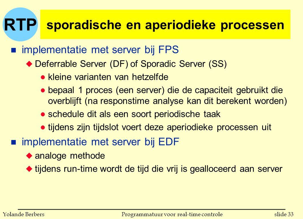 RTP slide 33Programmatuur voor real-time controleYolande Berbers sporadische en aperiodieke processen n implementatie met server bij FPS u Deferrable Server (DF) of Sporadic Server (SS) l kleine varianten van hetzelfde l bepaal 1 proces (een server) die de capaciteit gebruikt die overblijft (na responstime analyse kan dit berekent worden) l schedule dit als een soort periodische taak l tijdens zijn tijdslot voert deze aperiodieke processen uit n implementatie met server bij EDF u analoge methode u tijdens run-time wordt de tijd die vrij is gealloceerd aan server