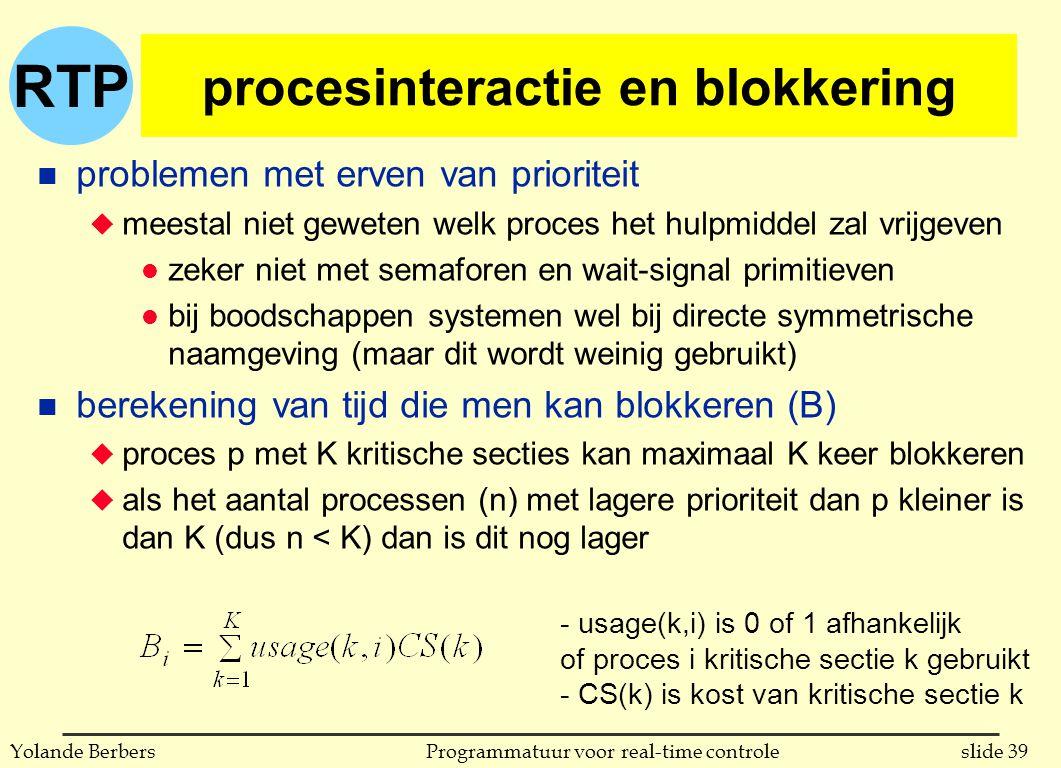 RTP slide 39Programmatuur voor real-time controleYolande Berbers procesinteractie en blokkering n problemen met erven van prioriteit u meestal niet geweten welk proces het hulpmiddel zal vrijgeven l zeker niet met semaforen en wait-signal primitieven l bij boodschappen systemen wel bij directe symmetrische naamgeving (maar dit wordt weinig gebruikt) n berekening van tijd die men kan blokkeren (B) u proces p met K kritische secties kan maximaal K keer blokkeren u als het aantal processen (n) met lagere prioriteit dan p kleiner is dan K (dus n < K) dan is dit nog lager - usage(k,i) is 0 of 1 afhankelijk of proces i kritische sectie k gebruikt - CS(k) is kost van kritische sectie k