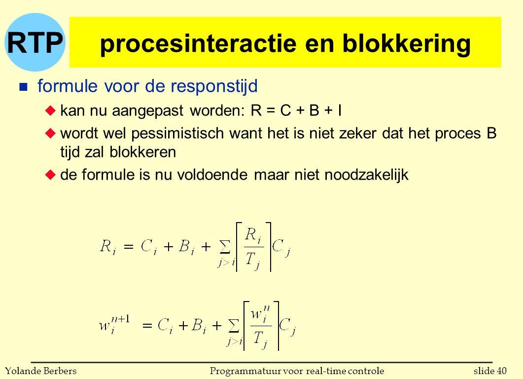 RTP slide 40Programmatuur voor real-time controleYolande Berbers procesinteractie en blokkering n formule voor de responstijd u kan nu aangepast worden: R = C + B + I u wordt wel pessimistisch want het is niet zeker dat het proces B tijd zal blokkeren u de formule is nu voldoende maar niet noodzakelijk