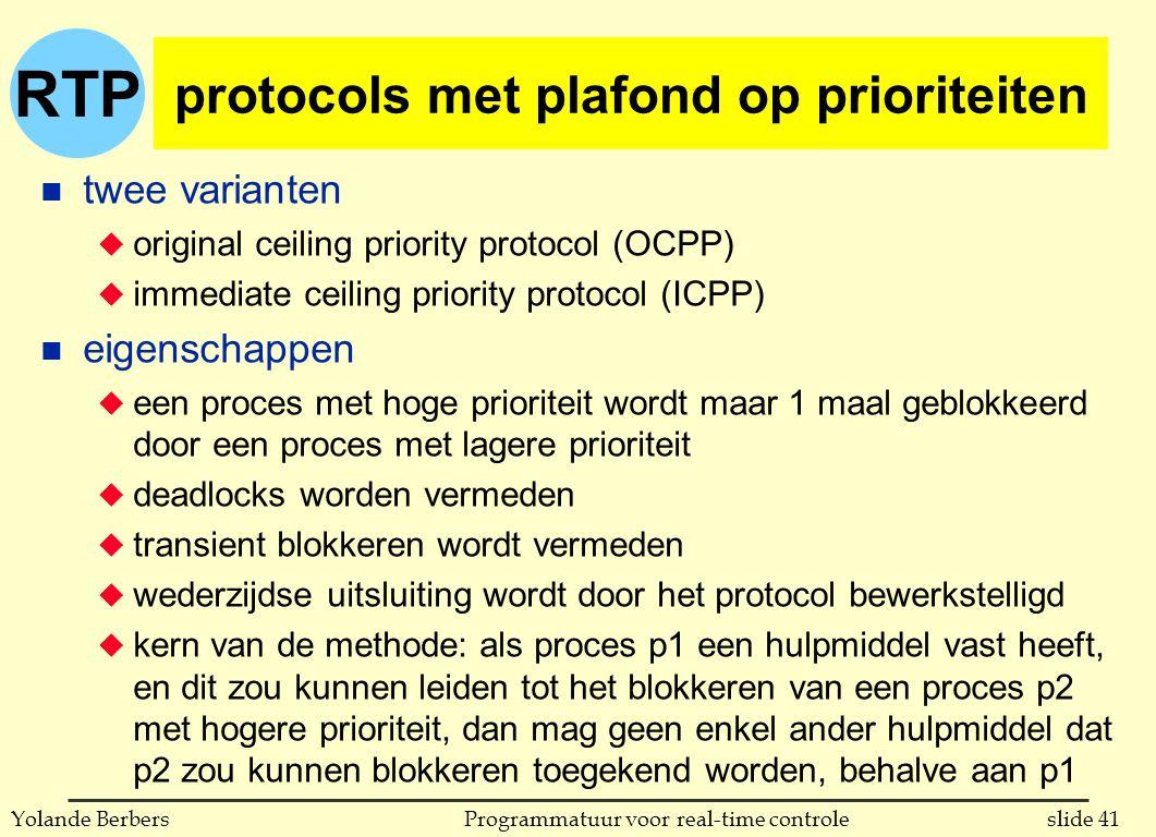 RTP slide 41Programmatuur voor real-time controleYolande Berbers protocols met plafond op prioriteiten n twee varianten u original ceiling priority protocol (OCPP) u immediate ceiling priority protocol (ICPP) n eigenschappen u een proces met hoge prioriteit wordt maar 1 maal geblokkeerd door een proces met lagere prioriteit u deadlocks worden vermeden u transient blokkeren wordt vermeden u wederzijdse uitsluiting wordt door het protocol bewerkstelligd u kern van de methode: als proces p1 een hulpmiddel vast heeft, en dit zou kunnen leiden tot het blokkeren van een proces p2 met hogere prioriteit, dan mag geen enkel ander hulpmiddel dat p2 zou kunnen blokkeren toegekend worden, behalve aan p1