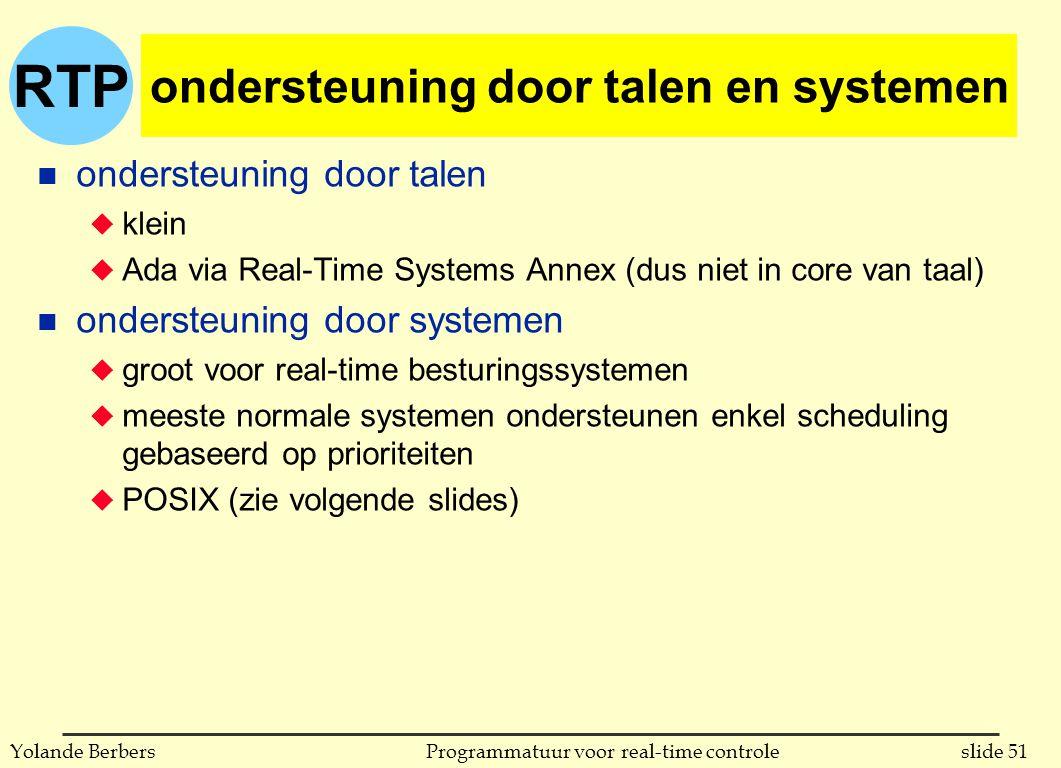 RTP slide 51Programmatuur voor real-time controleYolande Berbers ondersteuning door talen en systemen n ondersteuning door talen u klein u Ada via Real-Time Systems Annex (dus niet in core van taal) n ondersteuning door systemen u groot voor real-time besturingssystemen u meeste normale systemen ondersteunen enkel scheduling gebaseerd op prioriteiten u POSIX (zie volgende slides)