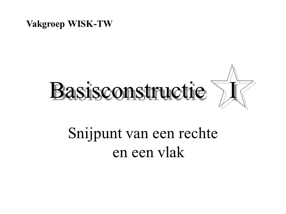Basisconstructie I Snijpunt van een rechte en een vlak Vakgroep WISK-TW