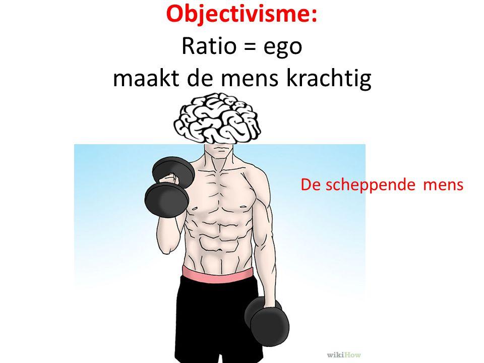 Objectivisme: Ratio = ego maakt de mens krachtig De scheppende mens