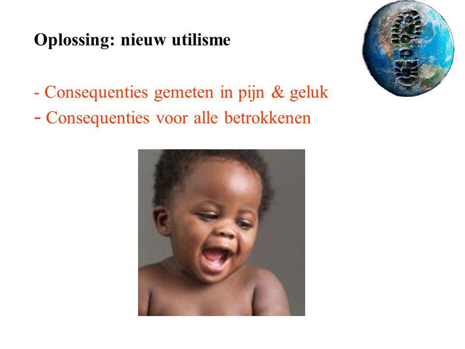 Oplossing: nieuw utilisme - Consequenties gemeten in pijn & geluk - Consequenties voor alle betrokkenen