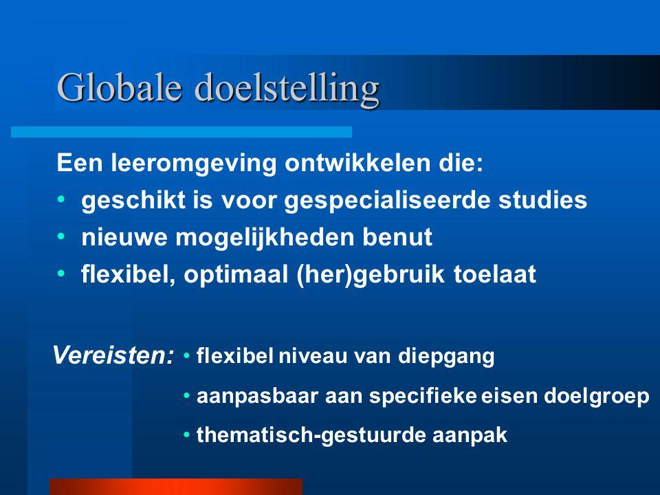 Een leeromgeving ontwikkelen die: Globale doelstelling geschikt is voor gespecialiseerde studies nieuwe mogelijkheden benut flexibel, optimaal (her)gebruik toelaat Vereisten: flexibel niveau van diepgang aanpasbaar aan specifieke eisen doelgroep thematisch-gestuurde aanpak