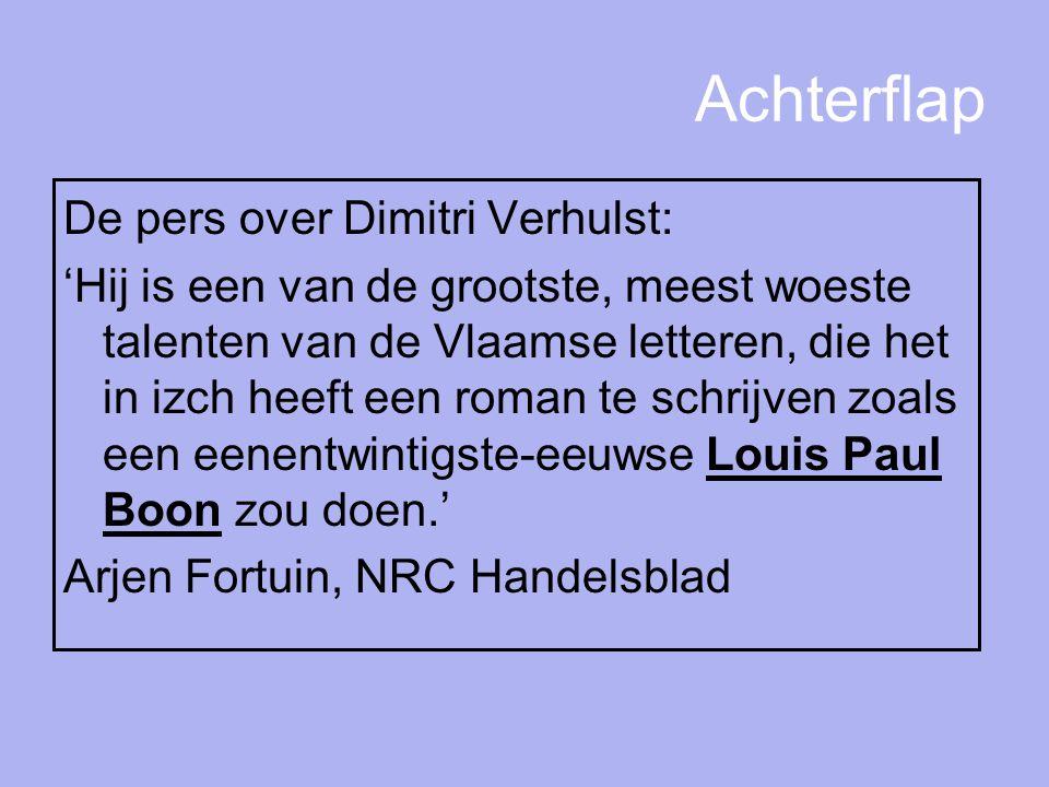 Achterflap De pers over Dimitri Verhulst: 'Hij is een van de grootste, meest woeste talenten van de Vlaamse letteren, die het in izch heeft een roman te schrijven zoals een eenentwintigste-eeuwse Louis Paul Boon zou doen.' Arjen Fortuin, NRC Handelsblad