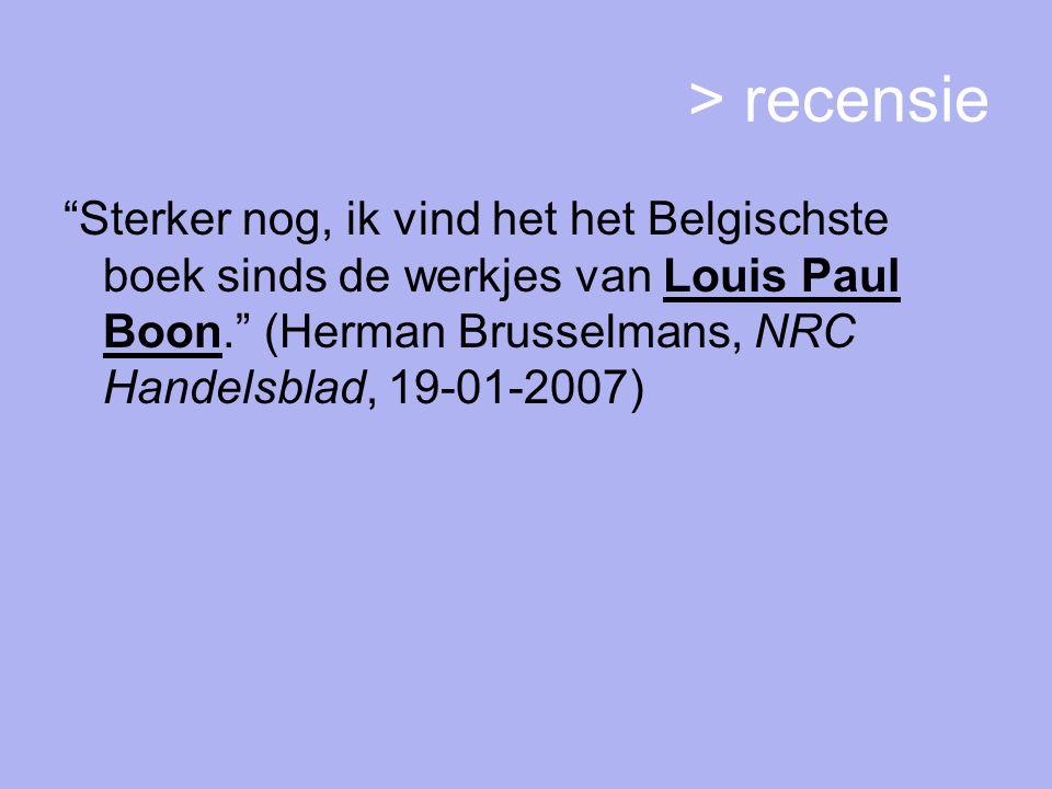 > recensie Sterker nog, ik vind het het Belgischste boek sinds de werkjes van Louis Paul Boon. (Herman Brusselmans, NRC Handelsblad, 19-01-2007)
