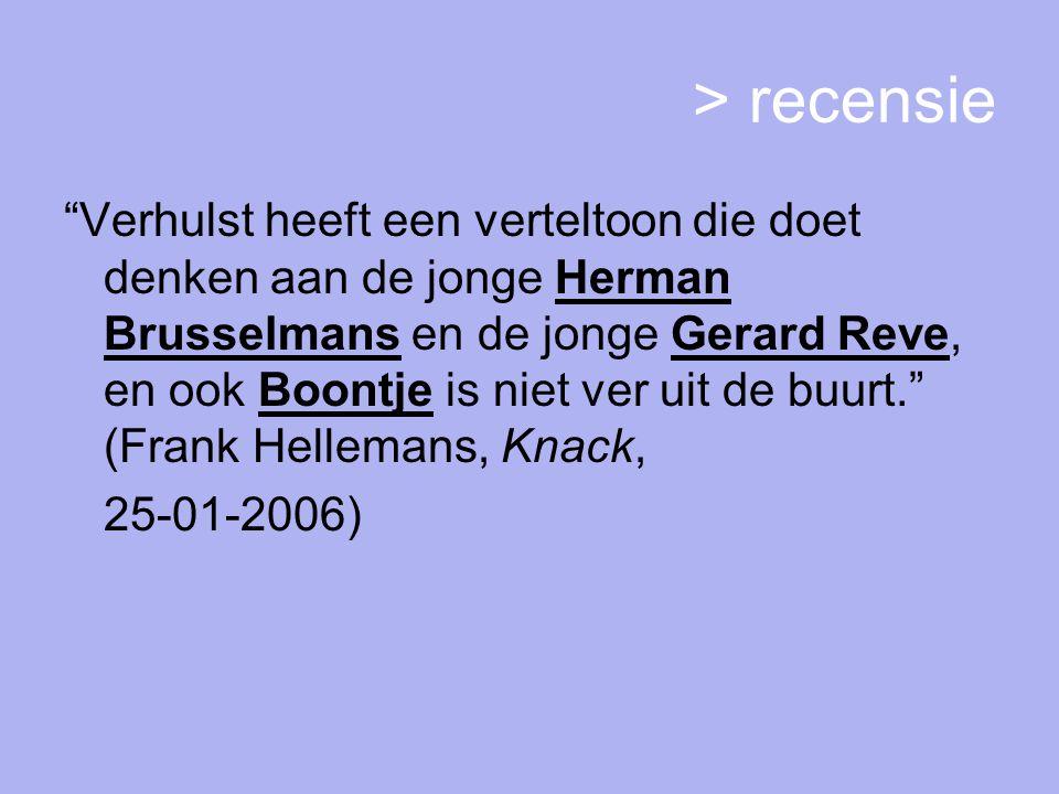 > recensie Verhulst heeft een verteltoon die doet denken aan de jonge Herman Brusselmans en de jonge Gerard Reve, en ook Boontje is niet ver uit de buurt. (Frank Hellemans, Knack, 25-01-2006)