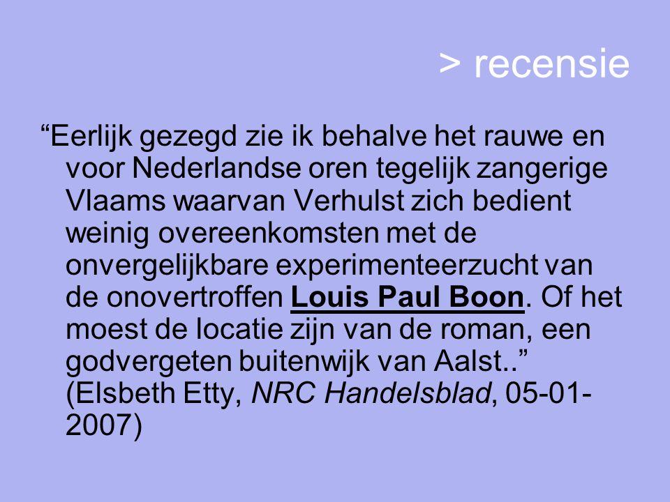 > recensie Eerlijk gezegd zie ik behalve het rauwe en voor Nederlandse oren tegelijk zangerige Vlaams waarvan Verhulst zich bedient weinig overeenkomsten met de onvergelijkbare experimenteerzucht van de onovertroffen Louis Paul Boon.