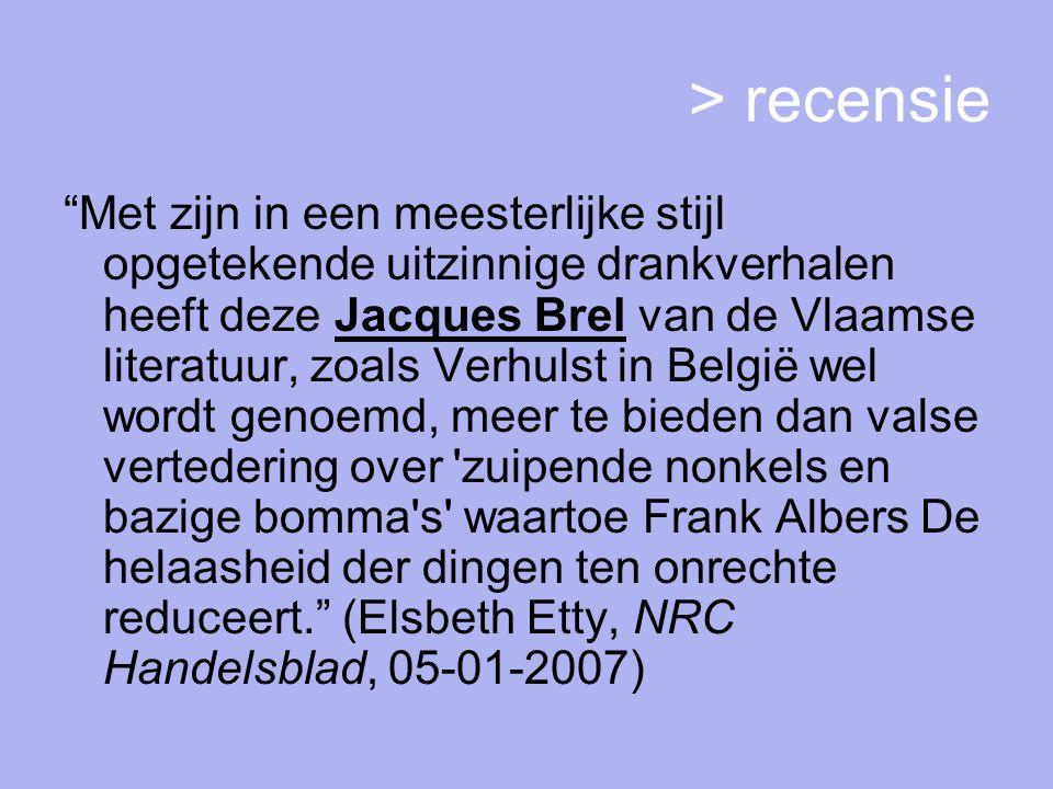 > recensie Met zijn in een meesterlijke stijl opgetekende uitzinnige drankverhalen heeft deze Jacques Brel van de Vlaamse literatuur, zoals Verhulst in België wel wordt genoemd, meer te bieden dan valse vertedering over zuipende nonkels en bazige bomma s waartoe Frank Albers De helaasheid der dingen ten onrechte reduceert. (Elsbeth Etty, NRC Handelsblad, 05-01-2007)