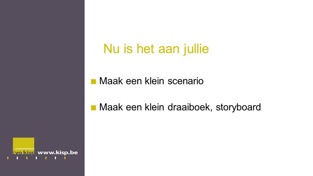 Nu is het aan jullie Maak een klein scenario Maak een klein draaiboek, storyboard