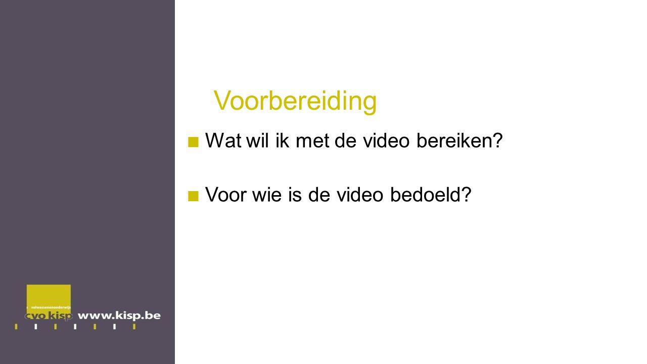 Voorbereiding Wat wil ik met de video bereiken? Voor wie is de video bedoeld?