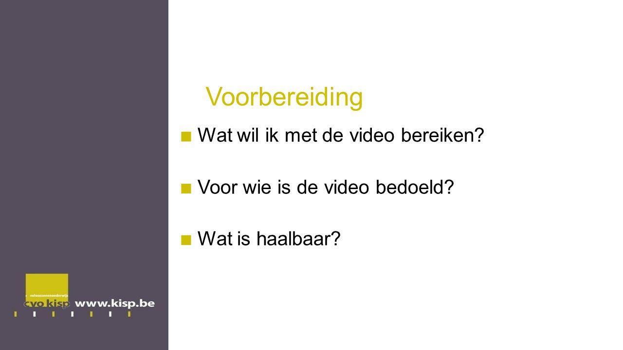 Voorbereiding Wat wil ik met de video bereiken? Voor wie is de video bedoeld? Wat is haalbaar?