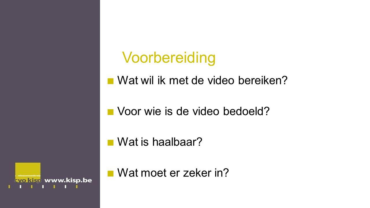 Voorbereiding Wat wil ik met de video bereiken? Voor wie is de video bedoeld? Wat is haalbaar? Wat moet er zeker in?