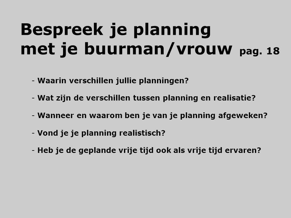 Bespreek je planning met je buurman/vrouw pag. 18 - Waarin verschillen jullie planningen? - Wat zijn de verschillen tussen planning en realisatie? - W